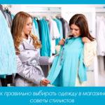 Как правильно выбирать одежду в магазине: советы стилистов